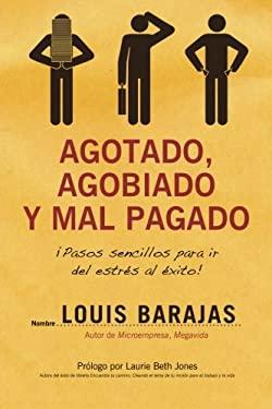 Agotado, Agobiado y Mal Pagado: !Pasos Sencillos Para Ir del Estres al Exito! = Overworked, Overwhelmed, and Underpaid 9781602551152