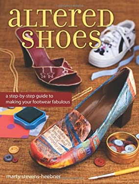 Altered Shoes: A Step-By-Step Guide to Making Your Footwear Fabulous 9781600611261