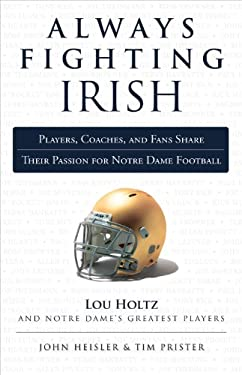 Always Fighting Irish: Players, Coaches, and Fans Share Their Passion for Notre Dame Football 9781600787546