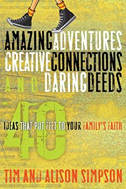 Amazing Adventures, Creative Connections, and Daring Deeds: 40 Ideas That Put Feet to Your Family's Faith 9781600066245