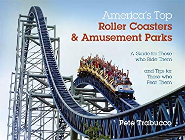America's Top Roller Coasters & Amusement Parks: A Guide for Those Who Ride Them and Tips for Those Who Fear Them 9781606966457