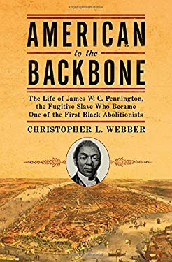 American to the Backbone: The Life of James W.C. Pennington, the Fugitive Slave Who Became One of the First Black Abolitionists 9781605981758
