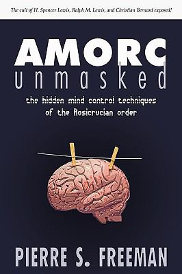 Amorc Unmasked: The Hidden Mind Control Techniques of the Rosicrucian Order 9781604943320