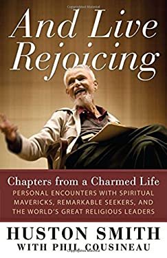 And Live Rejoicing: Chapters from a Charmed Life -- Personal Encounters with Spiritual Mavericks, Remarkable Seekers, and the World's Grea 9781608680719