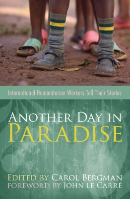 Another Day in Paradise: International Humanitarian Workers Tell Their Stories