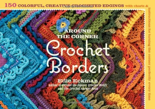 Around the Corner Crochet Borders: 150 Colorful, Creative Edging Designs with Charts & Instructions for Turning the Corner Perfectly Every Time 9781603425384
