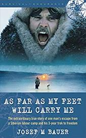 As Far as My Feet Will Carry Me: The Extraordinary True Story of One Man's Escape from a Siberian Labor Camp and His 3-Year Trek t