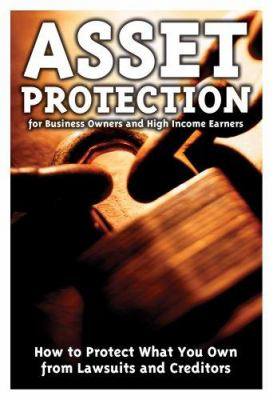 Asset Protection for Business Owners and High-Income Earners: How to Protect What You Own from Lawsuits and Creditors 9781601380050