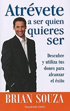 Atrevete A Ser Quien Quieres Ser: Descubre y Utiliza Tus Dones Para Alcanzar el Exito = Dare to Be What You Want to Be 9781607380085