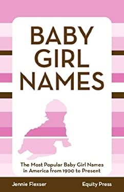Baby Girl Names: The Most Popular Baby Girl Names in America from 1900 to Present 9781603320528
