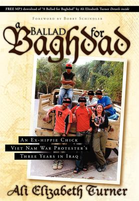 Ballad for Baghdad: An Ex-Hippie Chick Viet Nam War Protester's Three Years in Iraq 9781600374968