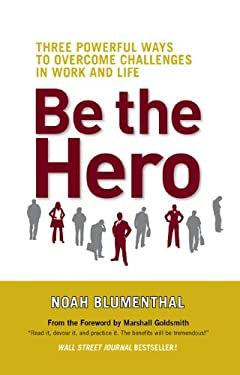 Be the Hero: Three Powerful Ways to Overcome Challenges in Work and Life 9781605090009