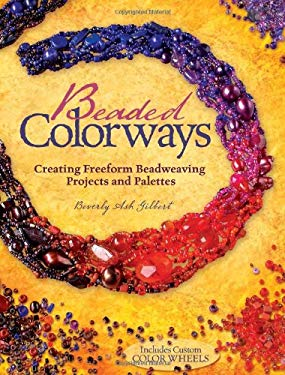 Beaded Colorways: Creating Freeform Beadweaving Projects and Palettes [With Color Wheels] 9781600613180