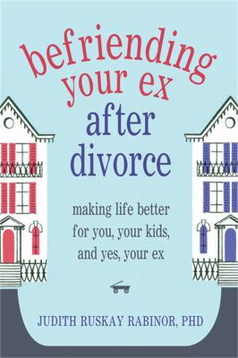 Befriending Your Ex After Divorce: Making Life Better for You, Your Kids, And, Yes, Your Ex 9781608822775