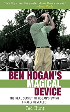 Ben Hogan's Magical Device: The Real Secret to Hogan's Swing Finally Revealed 9781602397002