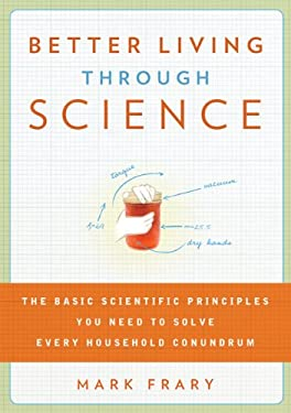 Better Living Through Science: The Basic Scientific Principles You Need to Solve Every Household Conundrum 9781605291925