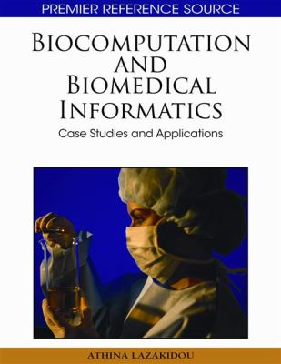 Biocomputation and Bioinformatics: Case Studies and Applications 9781605667683