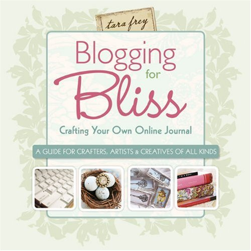 Blogging for Bliss: Crafting Your Own Online Journal: A Guide for Crafters, Artists & Creatives of All Kinds 9781600595110