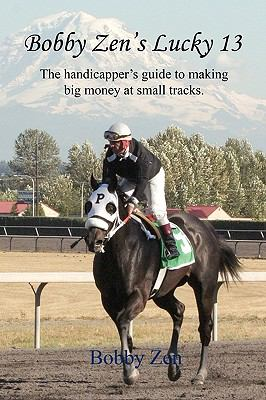 Bobby Zen's Lucky 13 - The Handicapper's Guide to Making Big Money at Small Tracks 9781608620838