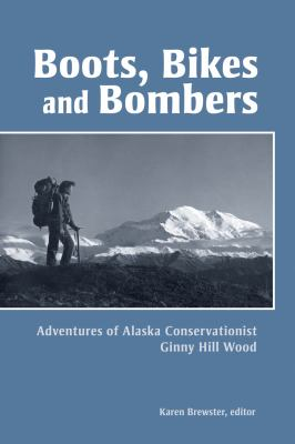 Boots, Bikes, and Bombers: Adventures of Alaska Conservationist Ginny Hill Wood 9781602231733