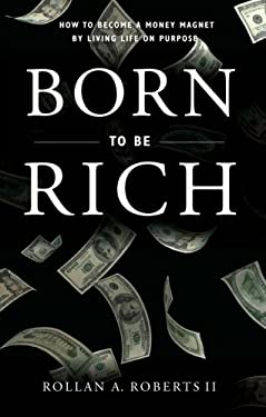 Born to Be Rich: How to Become a Money Magnet by Living Life on Purpose 9781602473713