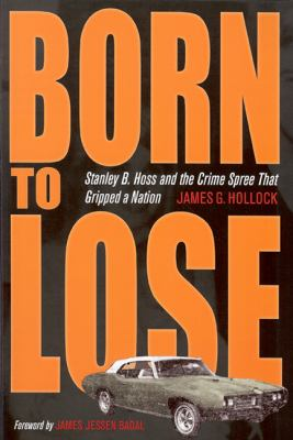 Born to Lose: Stanley B. Hoss and the Crime Spree That Gripped a Nation 9781606350973