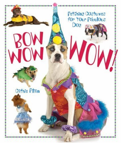 Bow Wow Wow!: Fetching Costumes for Your Fabulous Dog 9781600592355
