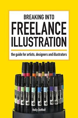 Breaking Into Freelance Illustration: The Guide for Artists, Designers and Illustrators 9781600611971