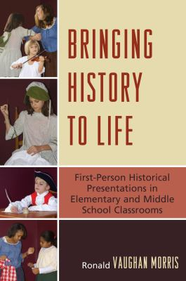 Bringing History to Life: First-Person Historical Presentations in Elementary and Middle School Social Studies 9781607092230