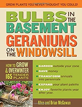 Bulbs in the Basement, Geraniums on the Windowsill: How to Grow and Overwinter 165 Tender Plants 9781603420426