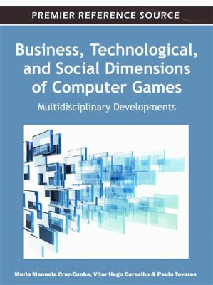 Business, Technological, and Social Dimensions of Computer Games: Multidisciplinary Developments 9781609605674