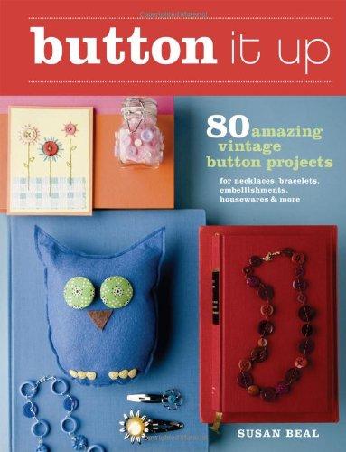 Button It Up: 80 Amazing Vintage Button Projects for Necklaces, Bracelets, Embellishments, Housewares & More 9781600850738