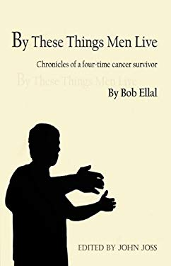 By These Things Men Live: Chronicles of a Four-Time Cancer Survivor 9781609100933
