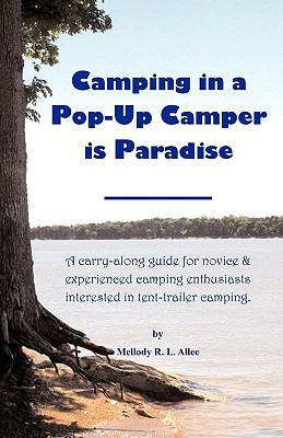 Camping in a Pop-Up Camper Is Paradise: A Carry-Along Guide for Novice & Experienced Camping Enthusiasts Interested in Tent-Trailer Camping. 9781608445400