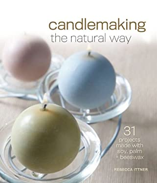 Candlemaking the Natural Way: 31 Projects Made with Soy, Palm & Beeswax 9781600596001
