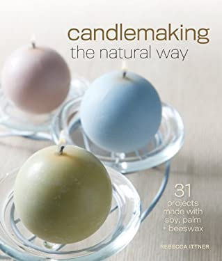 Candlemaking the Natural Way: 31 Projects Made with Soy, Palm & Beeswax 9781600597800