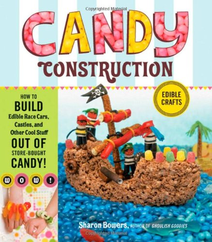 Candy Construction: How to Build Race Cars, Castles, and Other Cool Stuff Out of Store-Bought Candy 9781603425483