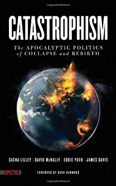 Catastrophism: The Apocalyptic Politics of Collapse and Rebirth 9781604865899