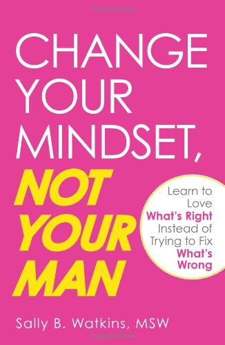 Change Your Mindset, Not Your Man: Learn to Love What's Right Instead of Trying to Fix What's Wrong 9781605501420