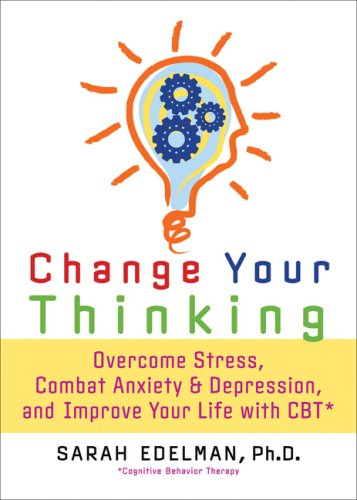 Change Your Thinking: Overcome Stress, Combat Anxiety and Depression, and Improve Your Life with CBT 9781600940521