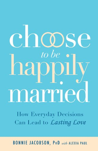 Choose to Be Happily Married: How Everyday Decisions Can Lead to Lasting Love 9781605506258