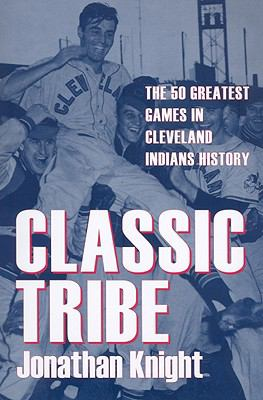 Classic Tribe: The 50 Greatest Games in Cleveland Indians History 9781606350171