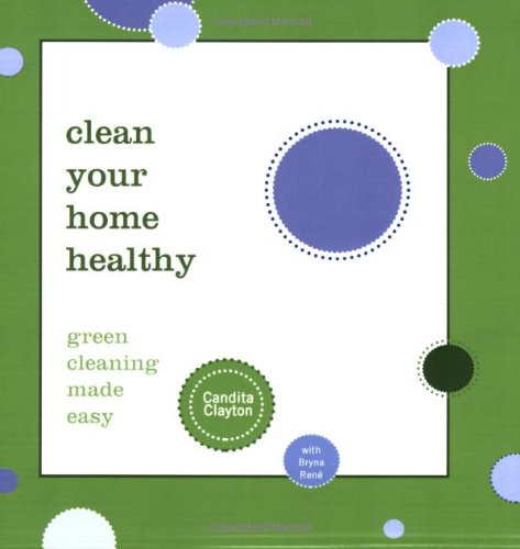 Clean Your Home Healthy: Green Cleaning Made Easy 9781600374098