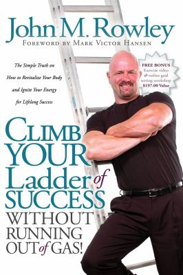 Climb Your Ladder of Success Without Running Out of Gas!: The Simple Truth on How to Revitalize Your Body and Ignite Your Energy for Lifelong Success 9781600372407