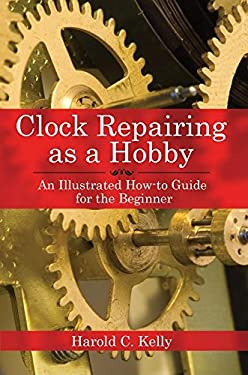 Clock Repairing as a Hobby: An Illustrated How-To Guide for the Beginner 9781602391536