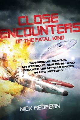 Close Encounters of the Fatal Kind: Suspicious Deaths, Mysterious Murders, and Bizarre Disappearances in UFO History 9781601633118