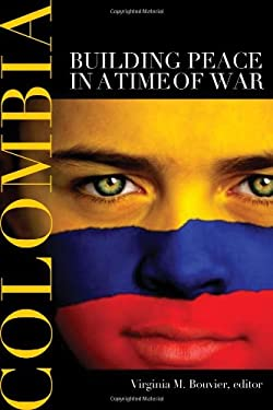 Colombia: Building Peace in a Time of War 9781601270382