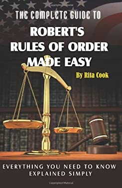 The Complete Guide to Robert's Rules of Order Made Easy: Everything You Need to Know Explained Simply 9781601382597