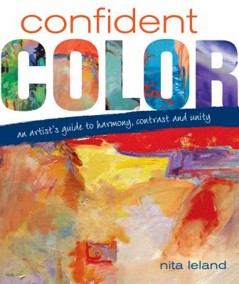 Confident Color: An Artist's Guide to Harmony, Contrast and Unity 9781600610127