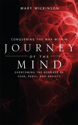 Conquering the War Within: Journey of the Mind: Overcoming the Bondage of Fear, Panic, and Anxiety 9781604624441
